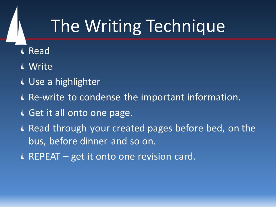 The Writing Technique Read Write Use a highlighter Re-write to condense the important information. Get it all onto one page. Read through your created
