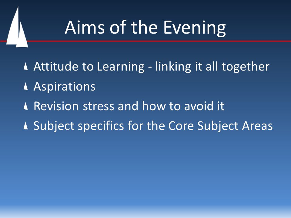 Aims of the Evening Attitude to Learning - linking it all together Aspirations Revision stress and how to avoid it Subject specifics for the Core Subject Areas