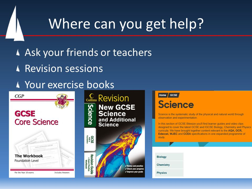 Where can you get help? Ask your friends or teachers Revision sessions Your exercise books
