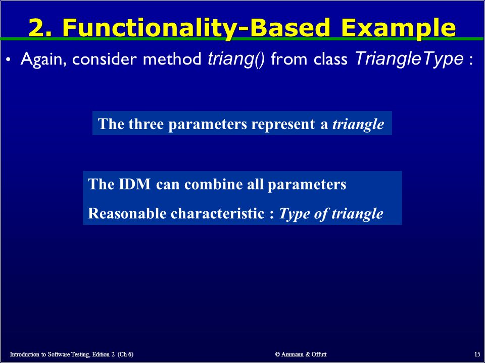 2. Functionality-Based Example Again, consider method triang () from class TriangleType : Introduction to Software Testing, Edition 2 (Ch 6) © Ammann