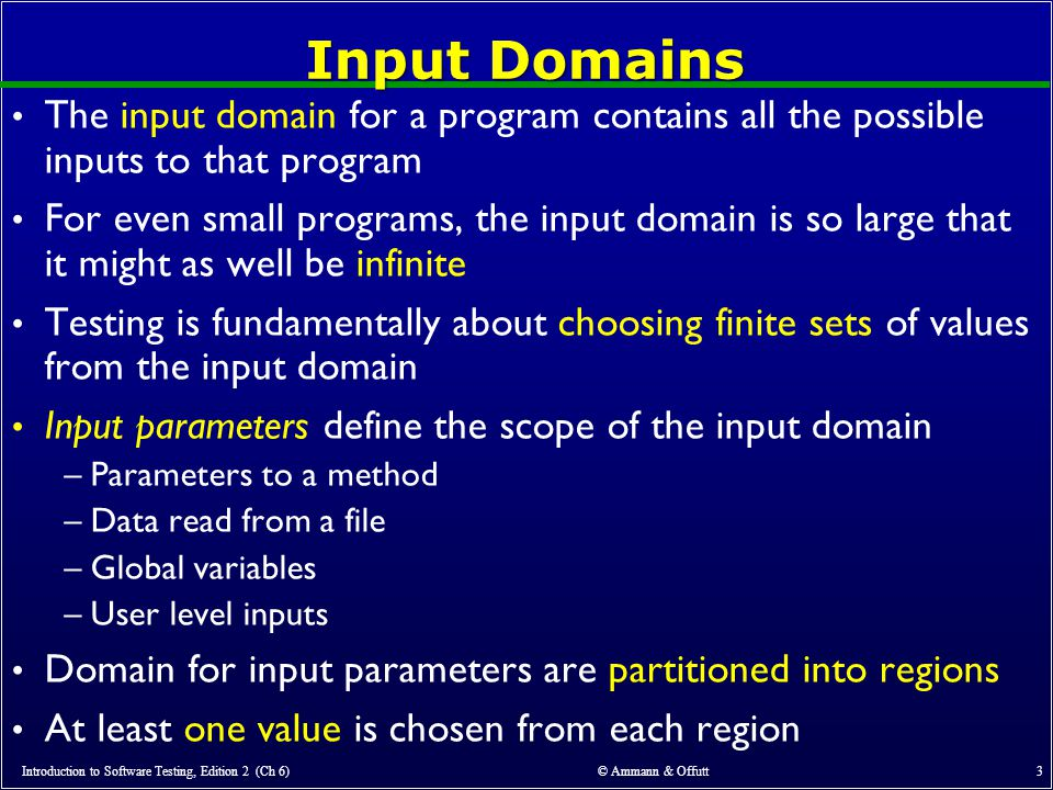 © Ammann & Offutt 24 Using More than One IDM Some programs may have dozens or even hundreds of parameters Create several small IDMs –A divide-and-conquer approach Different parts of the software can be tested with different amounts of rigor –For example, some IDMs may include a lot of invalid values It is okay if the different IDMs overlap –The same variable may appear in more than one IDM Introduction to Software Testing, Edition 2 (Ch 6)