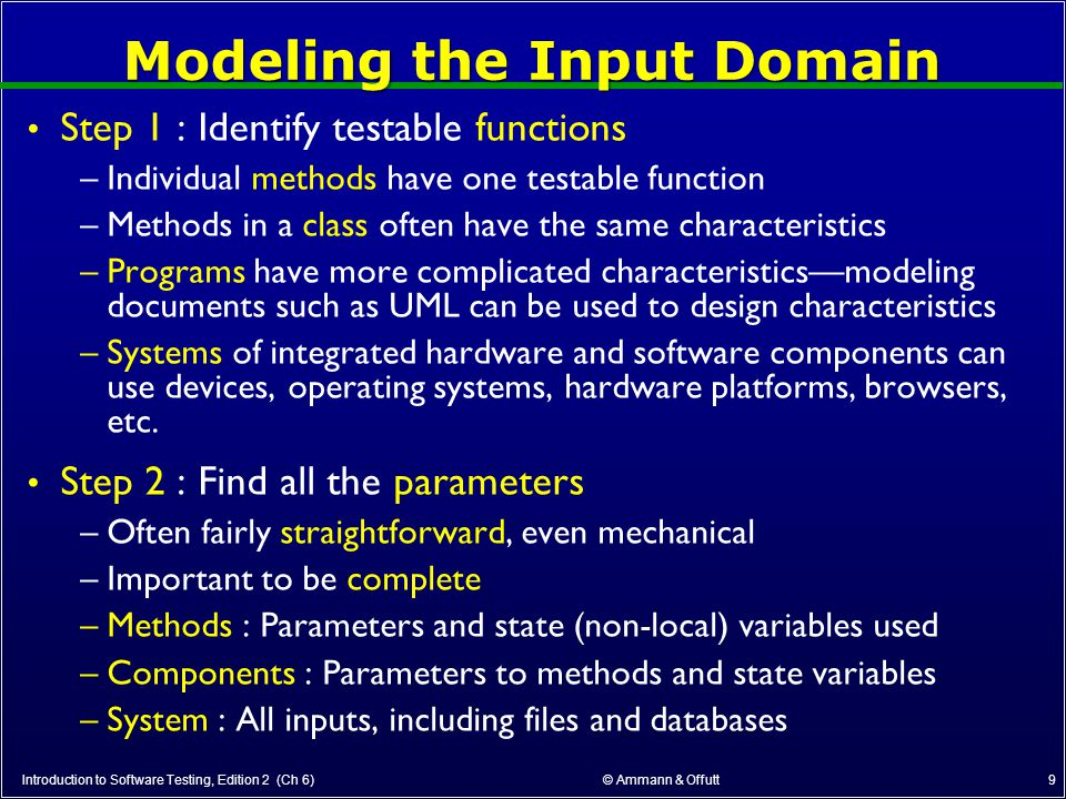 © Ammann & Offutt 10 Modeling the Input Domain (cont) Step 3 : Model the input domain –The domain is scoped by the parameters –The structure is defined in terms of characteristics –Each characteristic is partitioned into sets of blocks –Each block represents a set of values –This is the most creative design step in using ISP Introduction to Software Testing, Edition 2 (Ch 6) Step 4 : Apply a test criterion to choose combinations of values –A test input has a value for each parameter –One block for each characteristic –Choosing all combinations is usually infeasible –Coverage criteria allow subsets to be chosen Step 5 : Refine combinations of blocks into test inputs –Choose appropriate values from each block