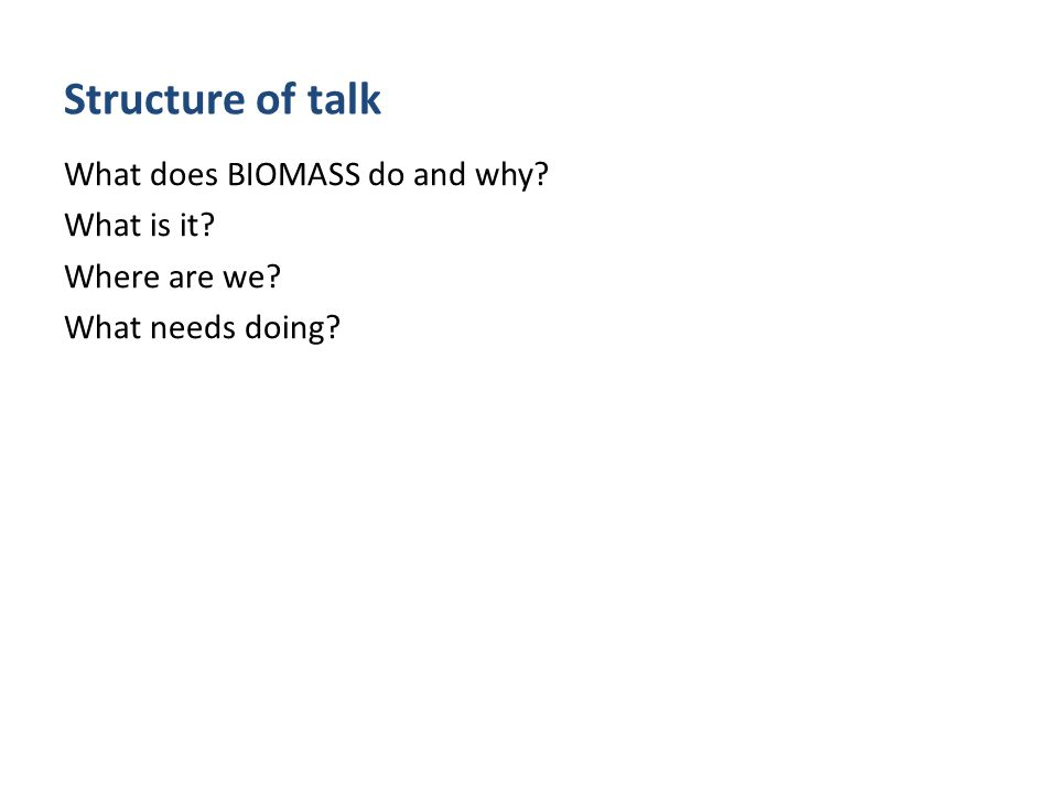 Structure of talk What does BIOMASS do and why? What is it? Where are we? What needs doing?
