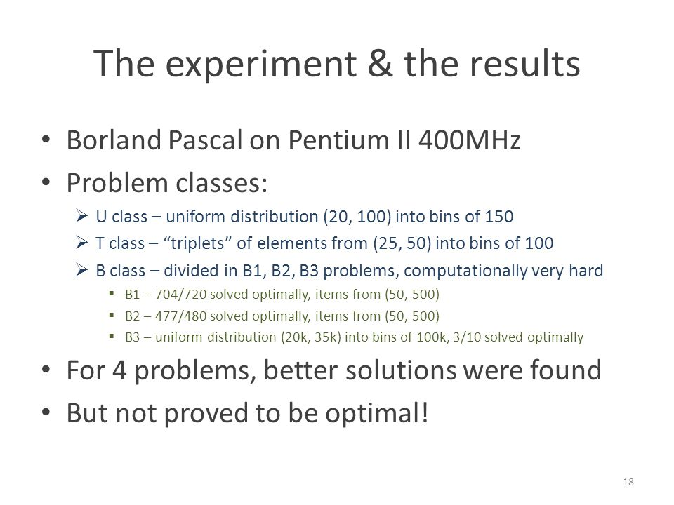 The experiment & the results Borland Pascal on Pentium II 400MHz Problem classes:  U class – uniform distribution (20, 100) into bins of 150  T class – triplets of elements from (25, 50) into bins of 100  B class – divided in B1, B2, B3 problems, computationally very hard  B1 – 704/720 solved optimally, items from (50, 500)  B2 – 477/480 solved optimally, items from (50, 500)  B3 – uniform distribution (20k, 35k) into bins of 100k, 3/10 solved optimally 18 For 4 problems, better solutions were found But not proved to be optimal!