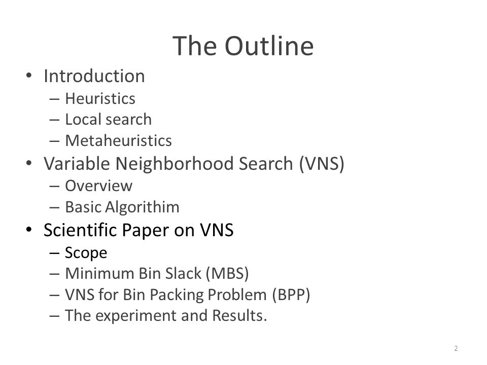 The Outline Introduction – Heuristics – Local search – Metaheuristics Variable Neighborhood Search (VNS) – Overview – Basic Algorithim Scientific Paper on VNS – Scope – Minimum Bin Slack (MBS) – VNS for Bin Packing Problem (BPP) – The experiment and Results.