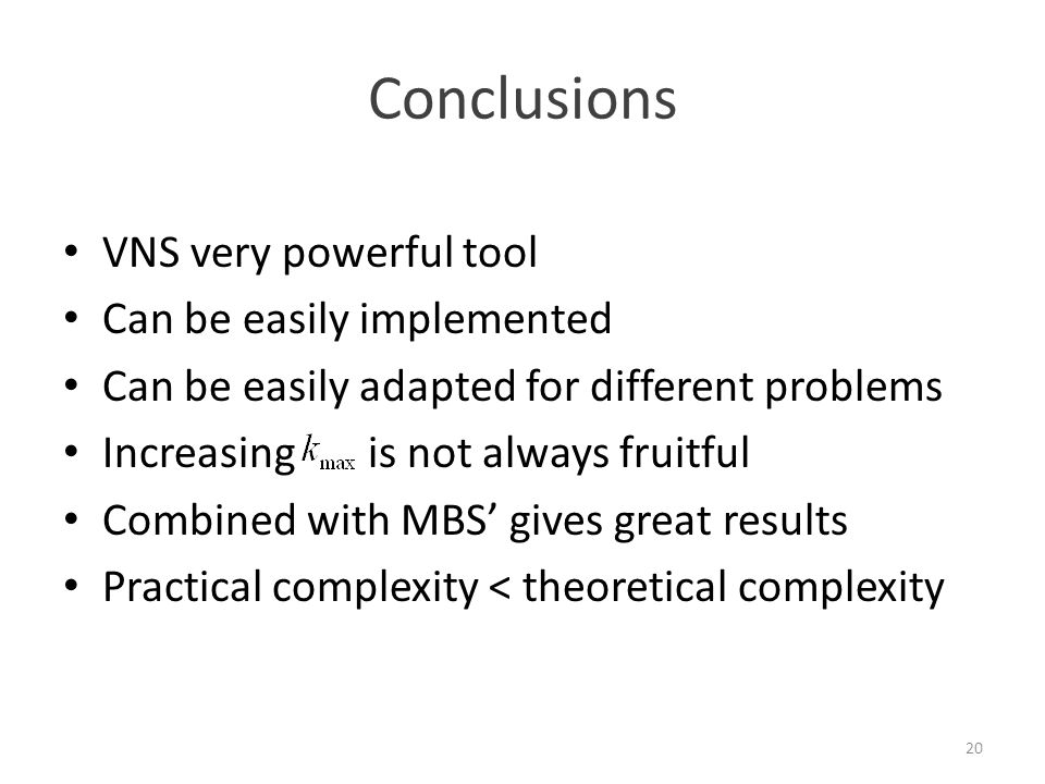 Conclusions VNS very powerful tool Can be easily implemented Can be easily adapted for different problems Increasing is not always fruitful Combined with MBS' gives great results Practical complexity < theoretical complexity 20