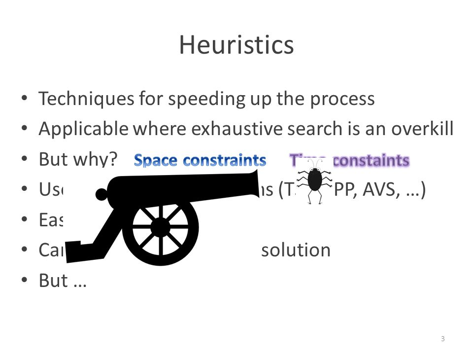 Heuristics Techniques for speeding up the process Applicable where exhaustive search is an overkill But why.