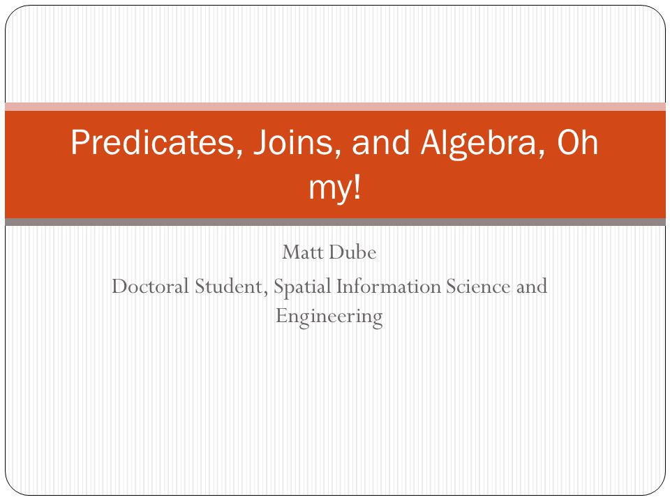 Matt Dube Doctoral Student, Spatial Information Science and Engineering Predicates, Joins, and Algebra, Oh my!