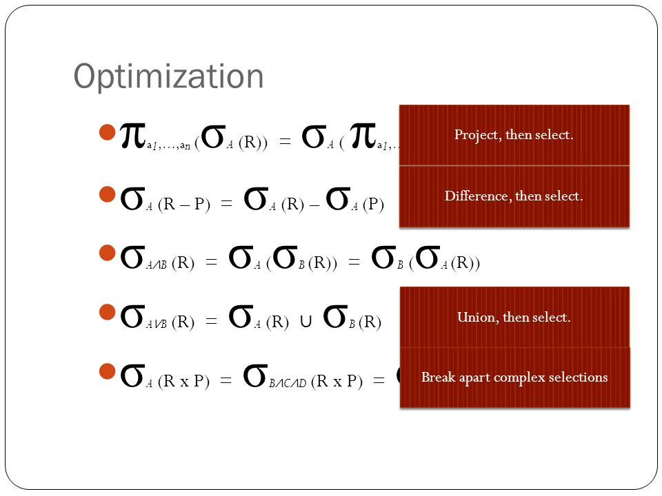 Optimization π a 1,…,a n ( σ A (R)) = σ A ( π a 1,…,a n (R)) σ A (R – P) = σ A (R) – σ A (P) σ A ∧ B (R) = σ A ( σ B (R)) = σ B ( σ A (R)) σ A ∨ B (R) = σ A (R) ∪ σ B (R) σ A (R x P) = σ B ∧ C ∧ D (R x P) = σ D ( σ B (R) x σ C (P)) Project, then select.