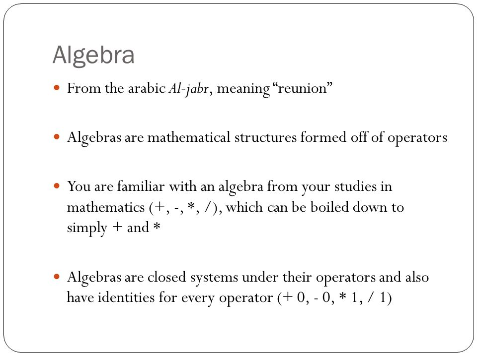 Algebra From the arabic Al-jabr, meaning reunion Algebras are mathematical structures formed off of operators You are familiar with an algebra from your studies in mathematics (+, -, *, /), which can be boiled down to simply + and * Algebras are closed systems under their operators and also have identities for every operator (+ 0, - 0, * 1, / 1)