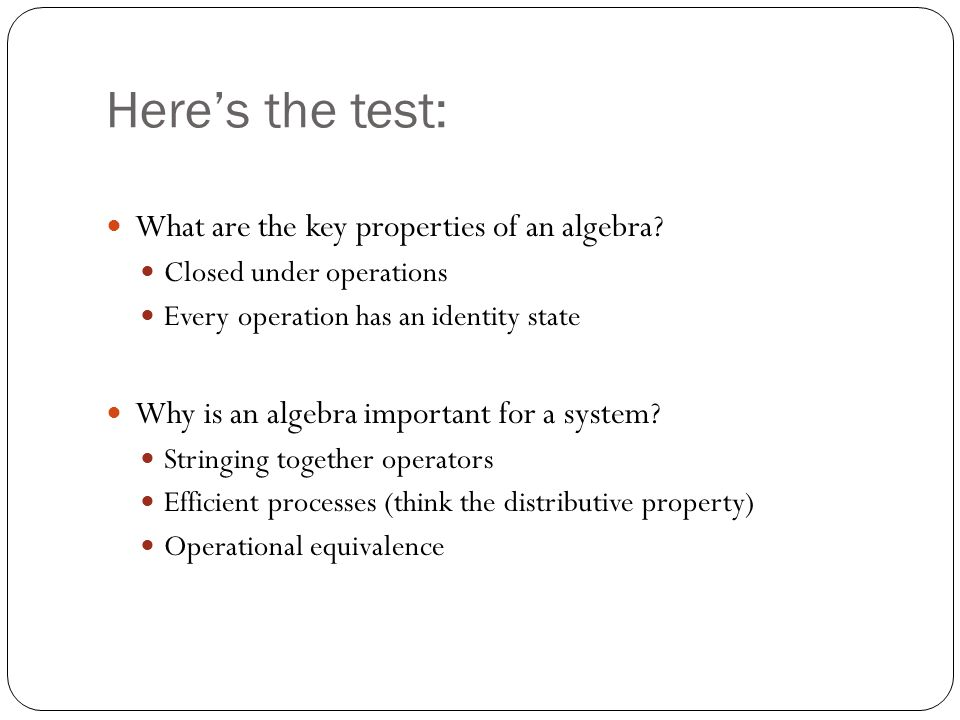 Here's the test: What are the key properties of an algebra? Closed under operations Every operation has an identity state Why is an algebra important