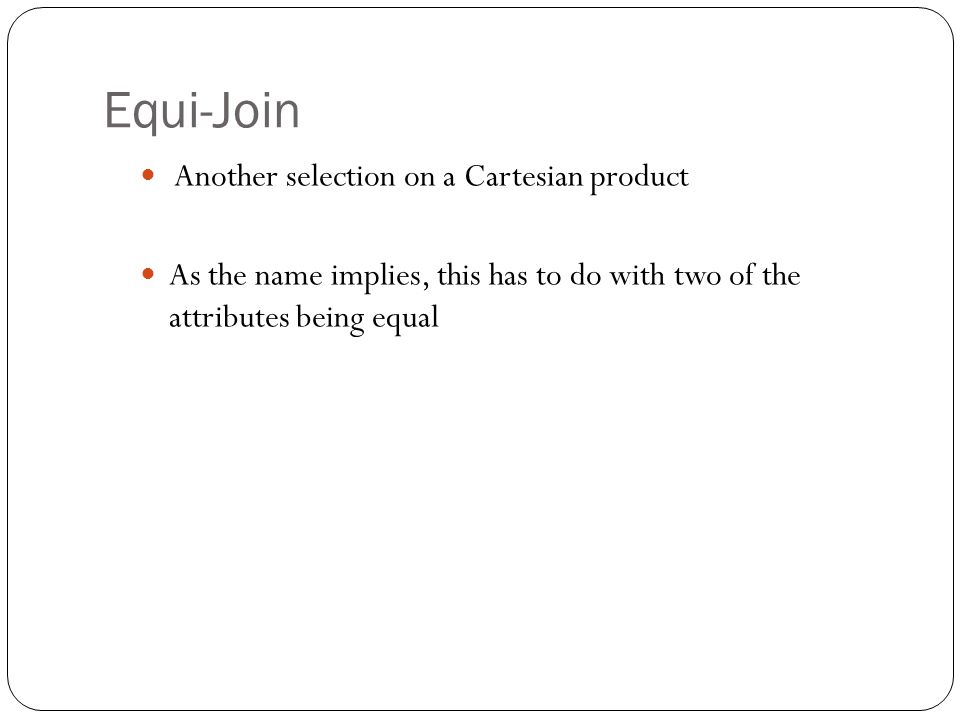 Equi-Join Another selection on a Cartesian product As the name implies, this has to do with two of the attributes being equal