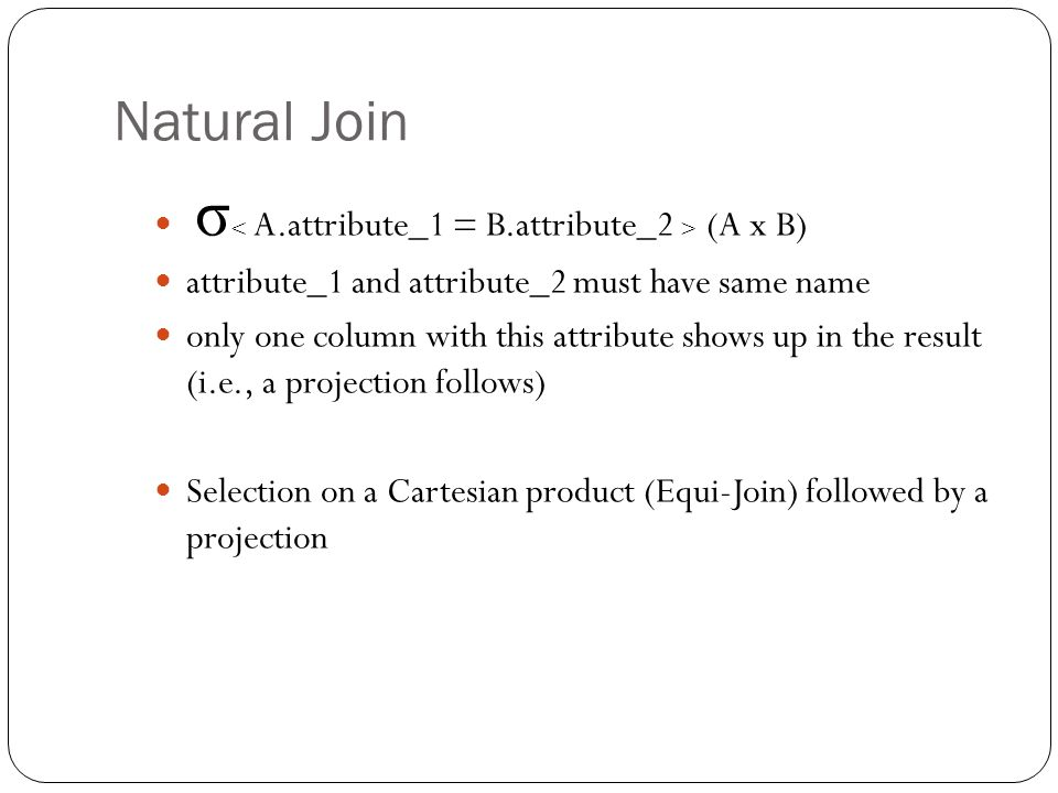 Natural Join σ (A x B) attribute_1 and attribute_2 must have same name only one column with this attribute shows up in the result (i.e., a projection follows) Selection on a Cartesian product (Equi-Join) followed by a projection