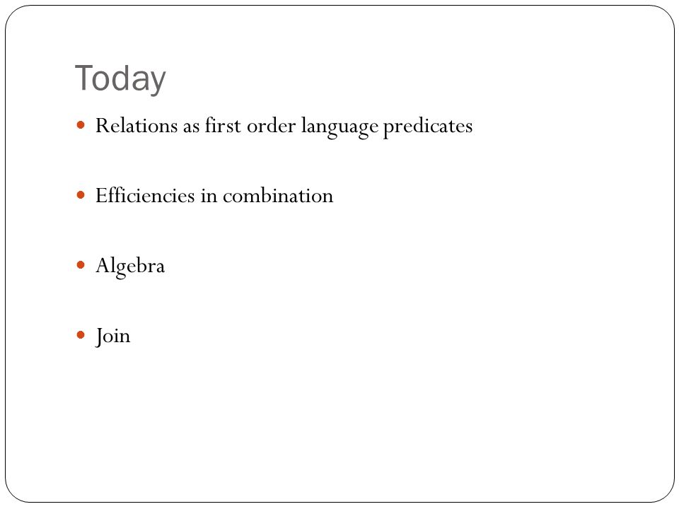Today Relations as first order language predicates Efficiencies in combination Algebra Join