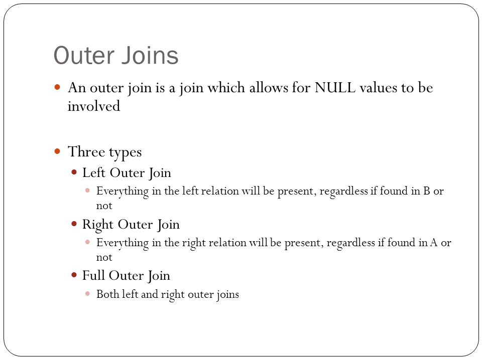 Outer Joins An outer join is a join which allows for NULL values to be involved Three types Left Outer Join Everything in the left relation will be pr