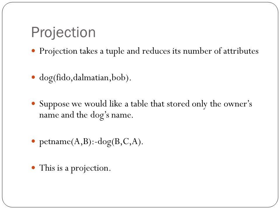 Projection Projection takes a tuple and reduces its number of attributes dog(fido,dalmatian,bob). Suppose we would like a table that stored only the o