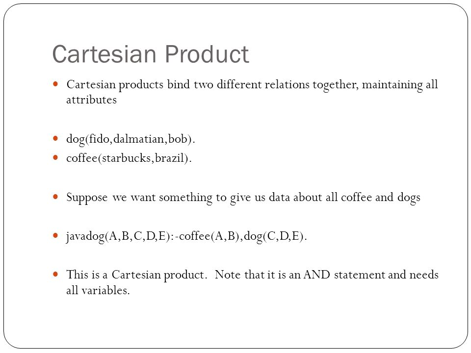 Cartesian Product Cartesian products bind two different relations together, maintaining all attributes dog(fido,dalmatian,bob). coffee(starbucks,brazi