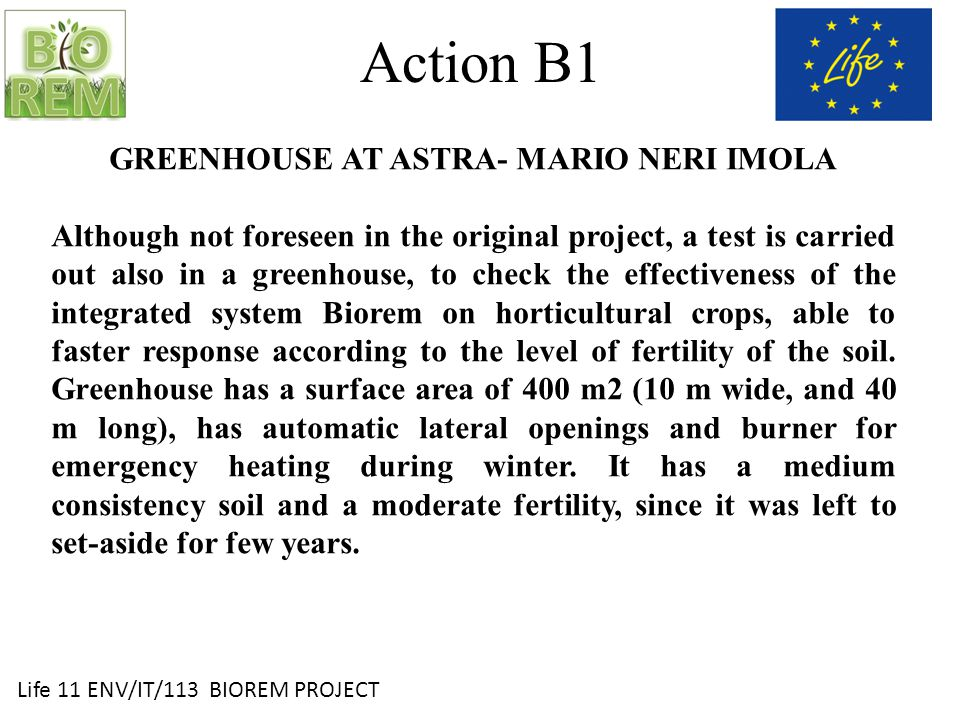 Life 11 ENV/IT/113 BIOREM PROJECT Action B1 GREENHOUSE AT ASTRA- MARIO NERI IMOLA Although not foreseen in the original project, a test is carried out also in a greenhouse, to check the effectiveness of the integrated system Biorem on horticultural crops, able to faster response according to the level of fertility of the soil.