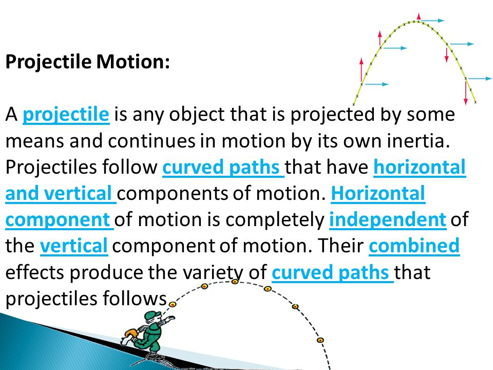 Projectile Motion: A projectile is any object that is projected by some means and continues in motion by its own inertia. Projectiles follow curved pa