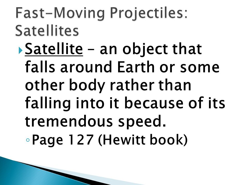  Satellite – an object that falls around Earth or some other body rather than falling into it because of its tremendous speed.