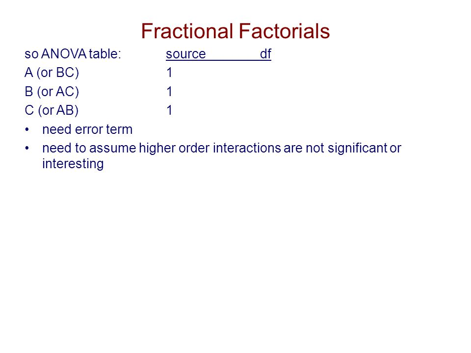 2nd ex/ 2 4 factorial, fraction confound GM = ABCD Source in 2 4 in fractional factorial AA(ABCD) = A 2 BCD = BCD BB(ABCD) = AB 2 CD = ACD CABC 2 D = ABD DABCD 2 = ABC ABA 2 B 2 CD = CD ACA 2 BC 2 D = BD ADA 2 BCD 2 = BC BCAB 2 C 2 D = AD BDAB 2 CD 2 = AC CDABC 2 D 2 = AB ABCA 2 B 2 C 2 D = D ABDA 2 B 2 CD 2 = C ACDA 2 BC 2 D 2 = B BCD AB 2 C 2 D 2 = A ABCDGM Fractional Factorials So, assuming you expect main effects A,B,C, & D, couldn t untangle them from BCD, ACD, ABD, ABC.