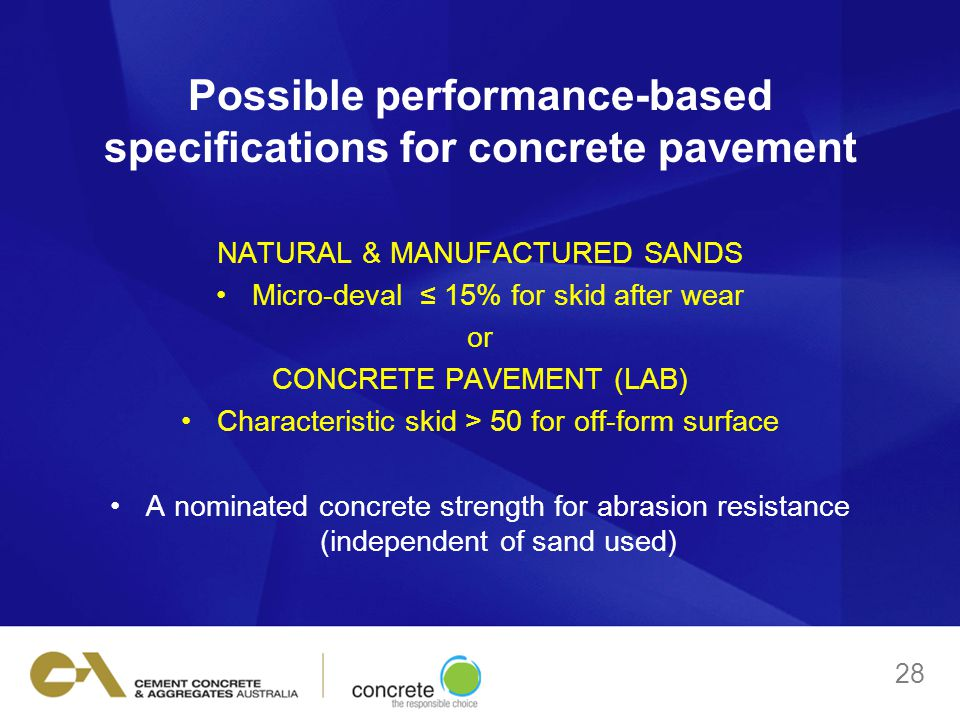 Possible performance-based specifications for concrete pavement NATURAL & MANUFACTURED SANDS Micro-deval ≤ 15% for skid after wear or CONCRETE PAVEMENT (LAB) Characteristic skid > 50 for off-form surface A nominated concrete strength for abrasion resistance (independent of sand used) 28