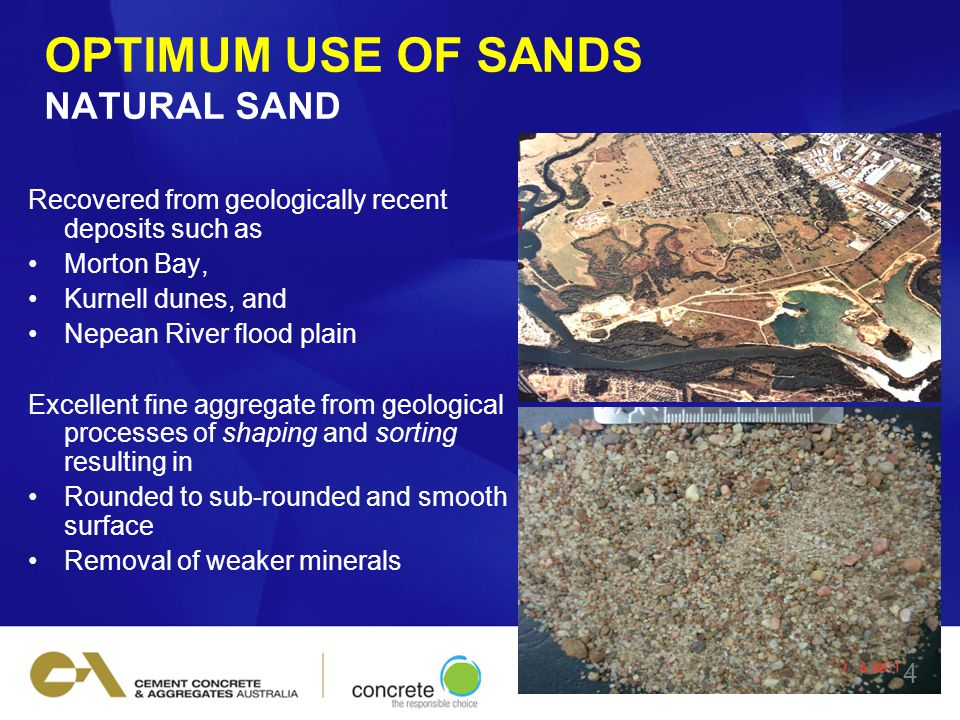 OPTIMUM USE OF SANDS NATURAL SAND Recovered from geologically recent deposits such as Morton Bay, Kurnell dunes, and Nepean River flood plain Excellent fine aggregate from geological processes of shaping and sorting resulting in Rounded to sub-rounded and smooth surface Removal of weaker minerals 4
