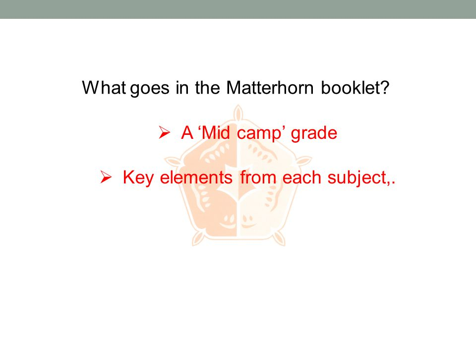What goes in the Matterhorn booklet?  A 'Mid camp' grade  Key elements from each subject,.