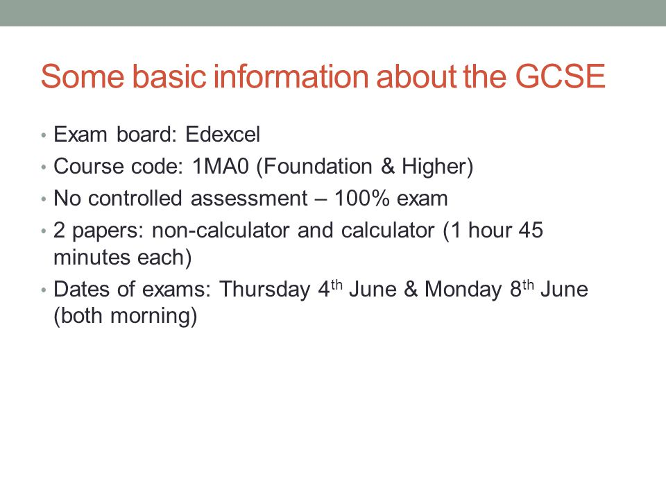 Some basic information about the GCSE Exam board: Edexcel Course code: 1MA0 (Foundation & Higher) No controlled assessment – 100% exam 2 papers: non-calculator and calculator (1 hour 45 minutes each) Dates of exams: Thursday 4 th June & Monday 8 th June (both morning)