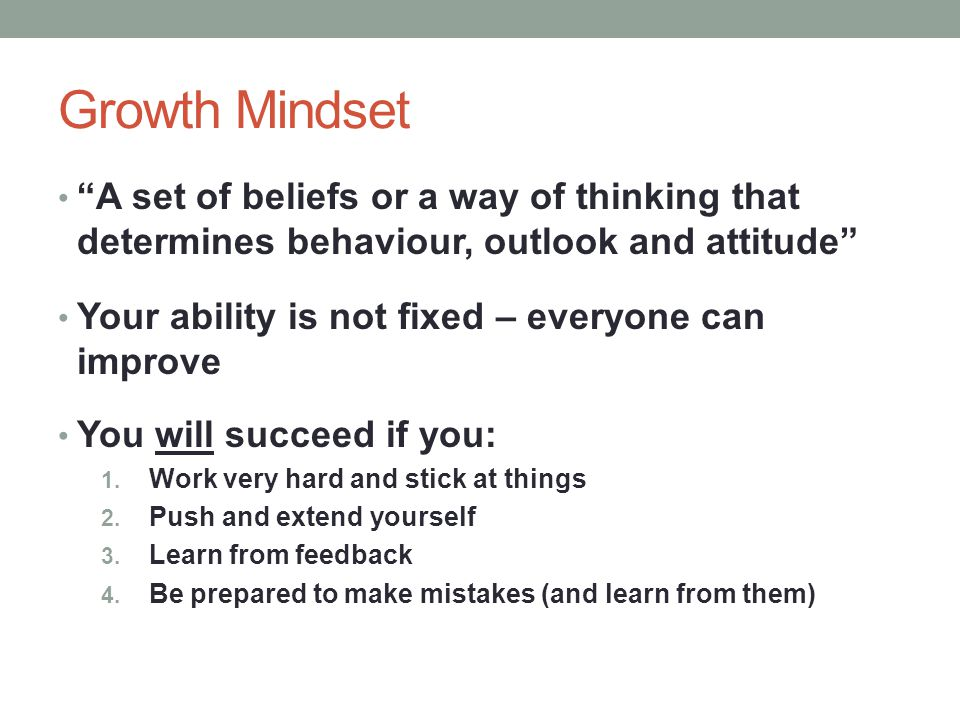 Growth Mindset A set of beliefs or a way of thinking that determines behaviour, outlook and attitude Your ability is not fixed – everyone can improve You will succeed if you: 1.