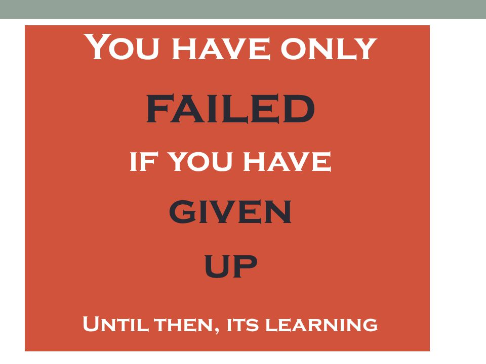 You have only failed if you have given up Until then, its learning