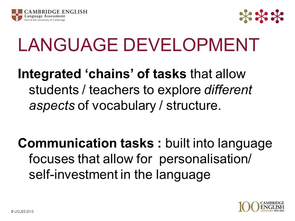 © UCLES 2013 LANGUAGE DEVELOPMENT Integrated 'chains' of tasks that allow students / teachers to explore different aspects of vocabulary / structure.