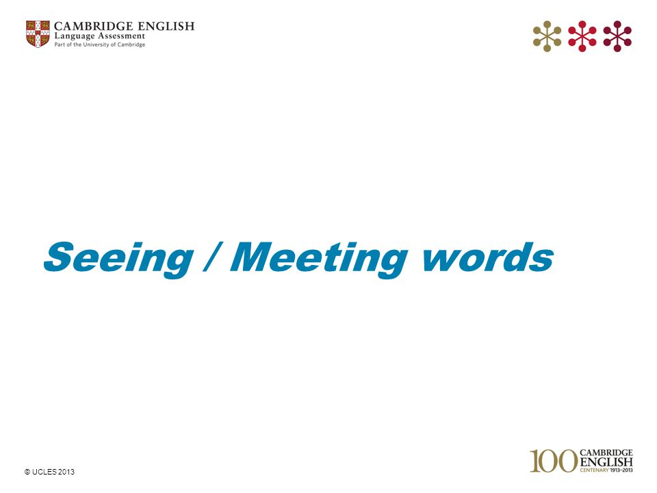 © UCLES 2013 Seeing / Meeting words