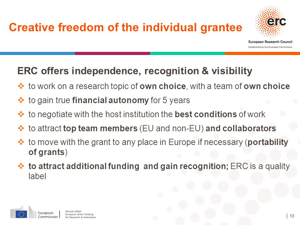 ERC offers independence, recognition & visibility  to work on a research topic of own choice, with a team of own choice  to gain true financial autonomy for 5 years  to negotiate with the host institution the best conditions of work  to attract top team members (EU and non-EU) and collaborators  to move with the grant to any place in Europe if necessary (portability of grants)  to attract additional funding and gain recognition; ERC is a quality label │ 13 Creative freedom of the individual grantee │ 13