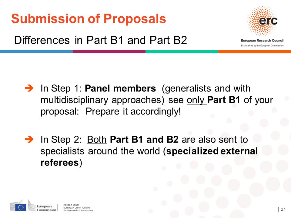 Submission of Proposals Differences in Part B1 and Part B2  In Step 1: Panel members (generalists and with multidisciplinary approaches) see only Part B1 of your proposal: Prepare it accordingly.