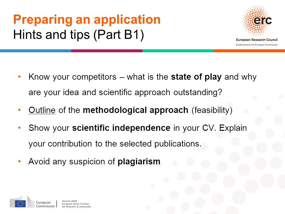 Preparing an application Hints and tips (Part B1) Know your competitors – what is the state of play and why are your idea and scientific approach outstanding.