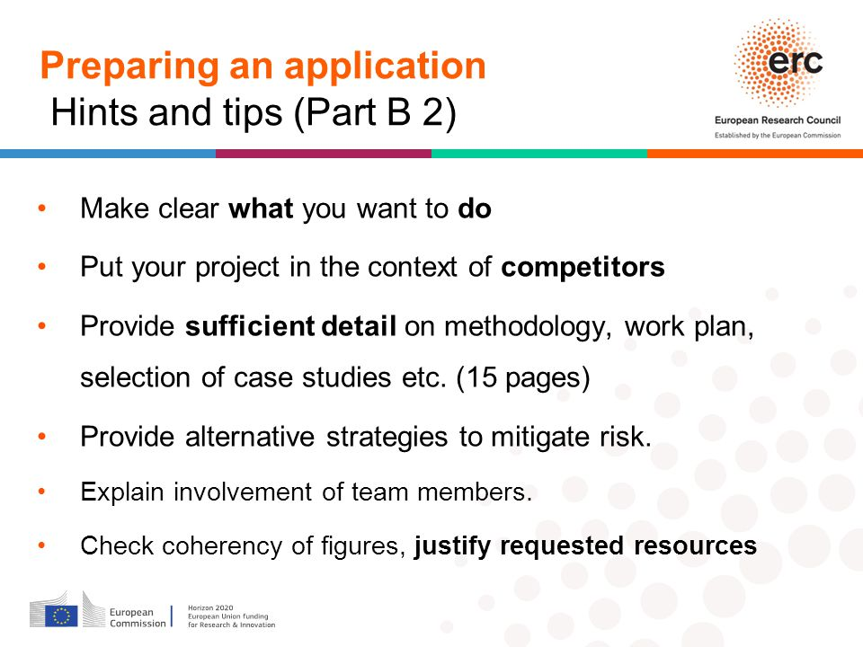 Preparing an application Hints and tips (Part B 2) Make clear what you want to do Put your project in the context of competitors Provide sufficient detail on methodology, work plan, selection of case studies etc.