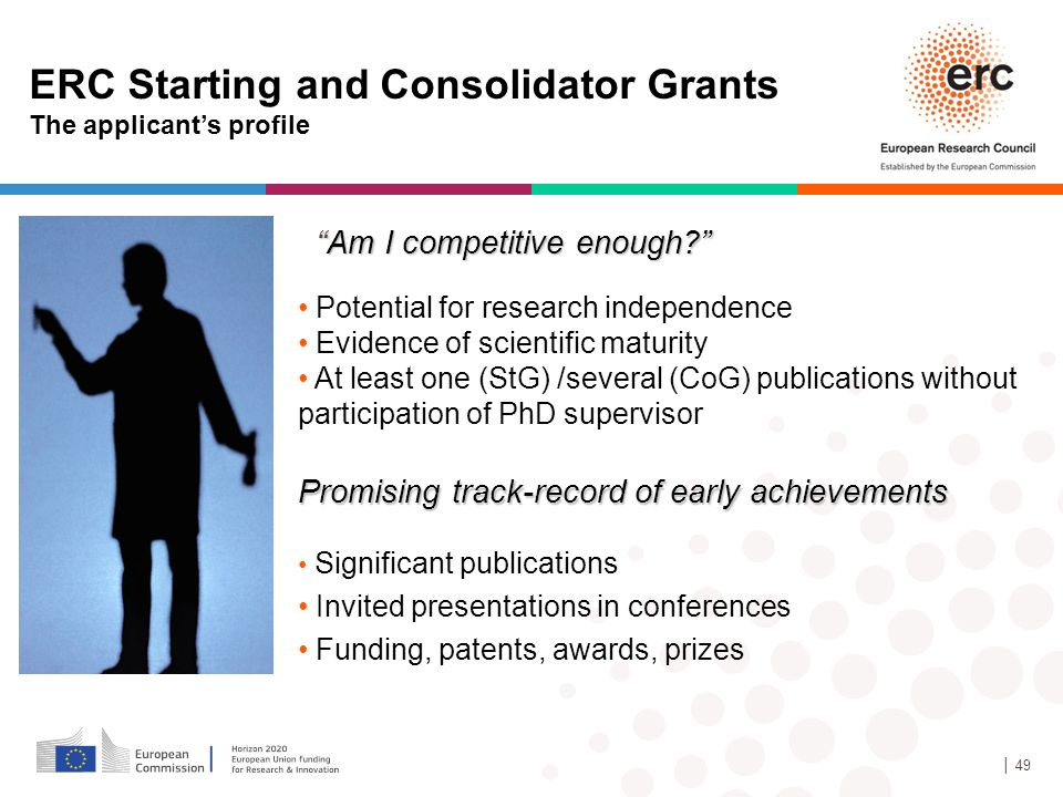 │ 49 ERC Starting and Consolidator Grants The applicant's profile Potential for research independence Evidence of scientific maturity At least one (StG) /several (CoG) publications without participation of PhD supervisor Promising track-record of early achievements Significant publications Invited presentations in conferences Funding, patents, awards, prizes Am I competitive enough?