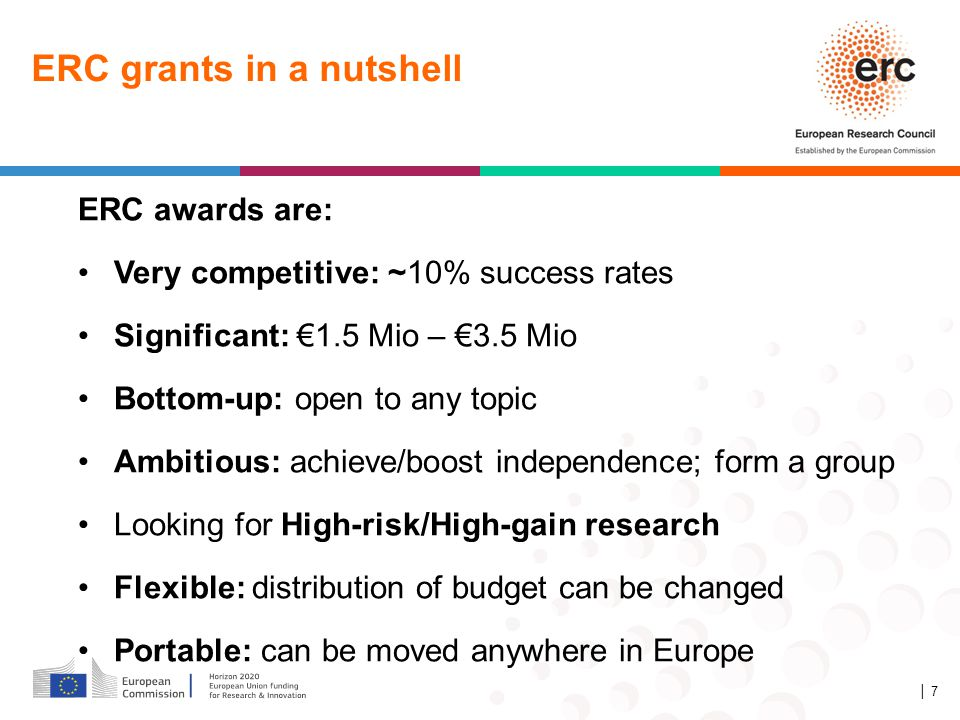 ERC grants in a nutshell ERC awards are: Very competitive: ~10% success rates Significant: €1.5 Mio – €3.5 Mio Bottom-up: open to any topic Ambitious: achieve/boost independence; form a group Looking for High-risk/High-gain research Flexible: distribution of budget can be changed Portable: can be moved anywhere in Europe │ 7