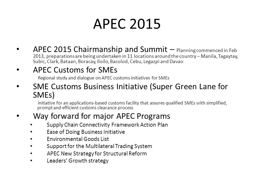 APEC 2015 APEC 2015 Chairmanship and Summit – Planning commenced in Feb 2013, preparations are being undertaken in 11 locations around the country – Manila, Tagaytay, Subic, Clark, Bataan, Boracay, Iloilo, Bacolod, Cebu, Legazpi and Davao APEC Customs for SMEs Regional study and dialogue on APEC customs initiatives for SMEs SME Customs Business Initiative (Super Green Lane for SMEs) initiative for an applications-based customs facility that assures qualified SMEs with simplified, prompt and efficient customs clearance process Way forward for major APEC Programs Supply Chain Connectivity Framework Action Plan Ease of Doing Business Initiative Environmental Goods List Support for the Multilateral Trading System APEC New Strategy for Structural Reform Leaders' Growth strategy
