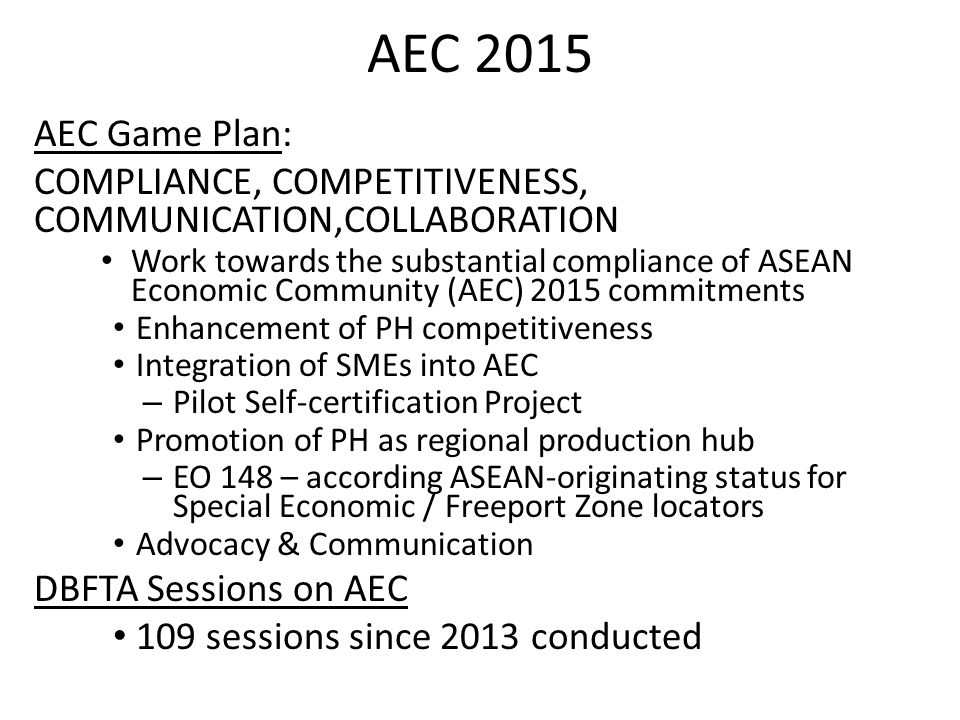 AEC 2015 AEC Game Plan: COMPLIANCE, COMPETITIVENESS, COMMUNICATION,COLLABORATION Work towards the substantial compliance of ASEAN Economic Community (AEC) 2015 commitments Enhancement of PH competitiveness Integration of SMEs into AEC – Pilot Self-certification Project Promotion of PH as regional production hub – EO 148 – according ASEAN-originating status for Special Economic / Freeport Zone locators Advocacy & Communication DBFTA Sessions on AEC 109 sessions since 2013 conducted