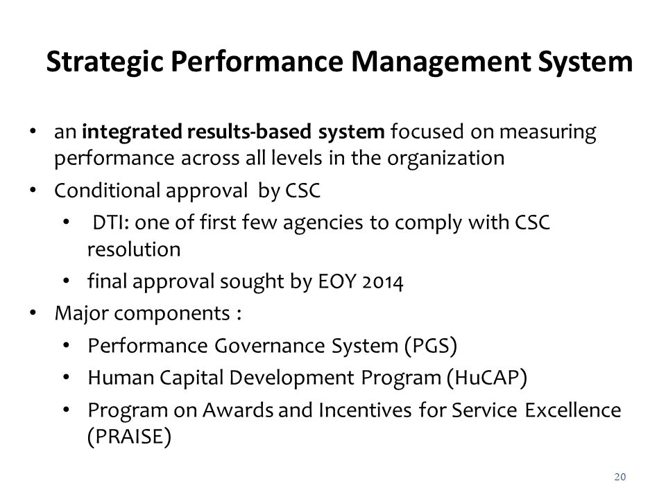 20 Strategic Performance Management System an integrated results-based system focused on measuring performance across all levels in the organization Conditional approval by CSC DTI: one of first few agencies to comply with CSC resolution final approval sought by EOY 2014 Major components : Performance Governance System (PGS) Human Capital Development Program (HuCAP) Program on Awards and Incentives for Service Excellence (PRAISE)