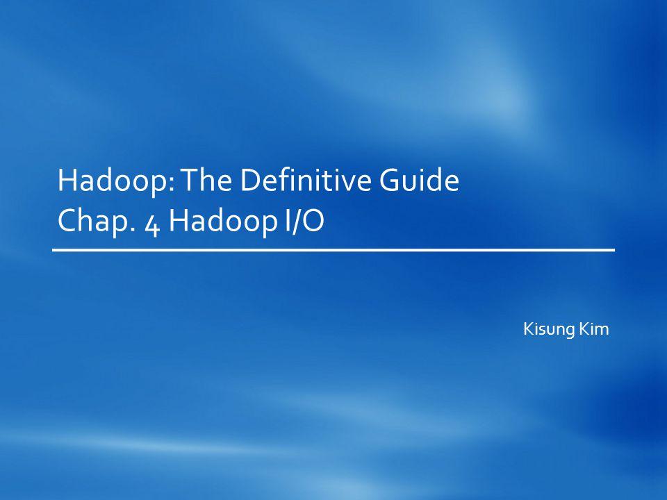 Hadoop: The Definitive Guide Chap. 4 Hadoop I/O Kisung Kim