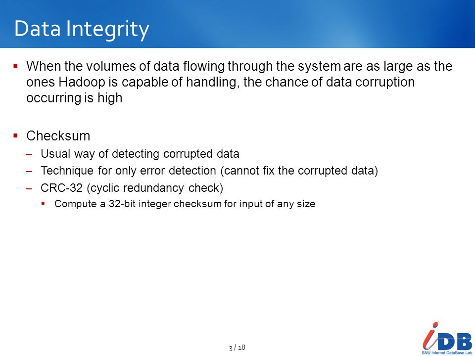 Data Integrity  When the volumes of data flowing through the system are as large as the ones Hadoop is capable of handling, the chance of data corrup
