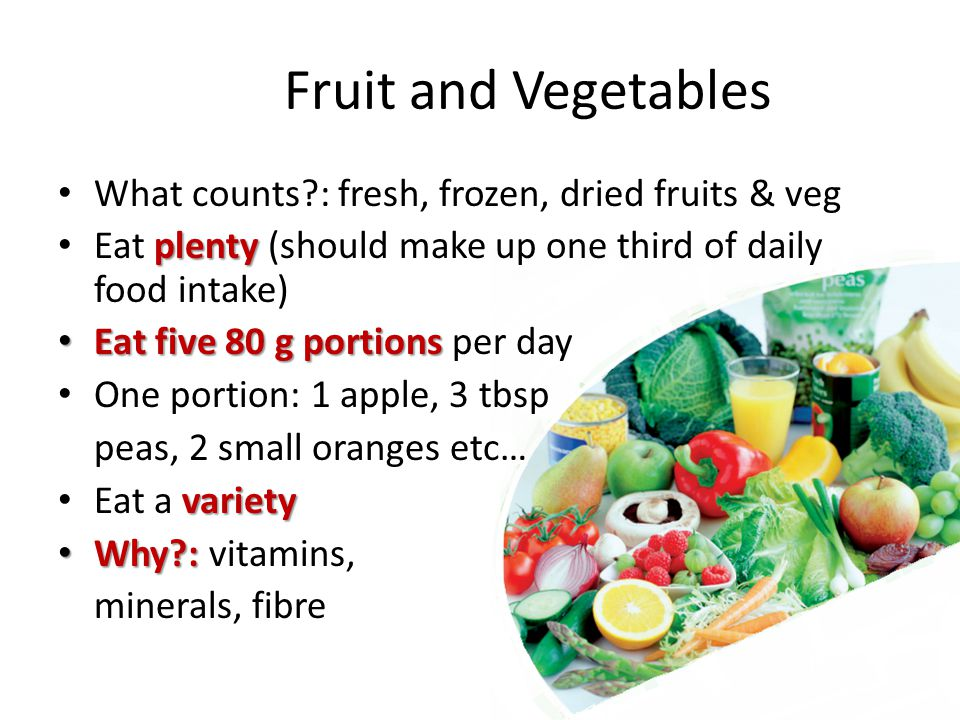 Fruit and Vegetables What counts : fresh, frozen, dried fruits & veg plenty Eat plenty (should make up one third of daily food intake) Eat five 80 g portions Eat five 80 g portions per day One portion: 1 apple, 3 tbsp peas, 2 small oranges etc… variety Eat a variety Why : Why : vitamins, minerals, fibre