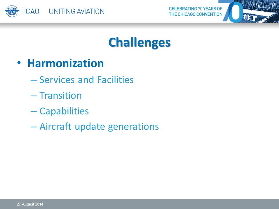 Challenges Harmonization – Services and Facilities – Transition – Capabilities – Aircraft update generations 27 August 2014