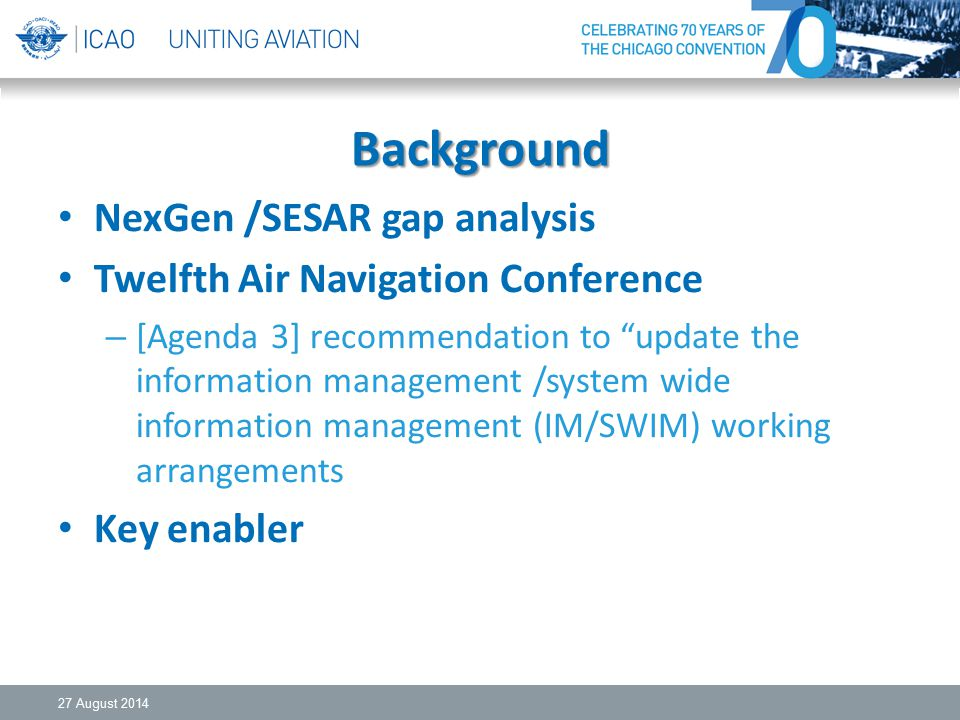 Background NexGen /SESAR gap analysis Twelfth Air Navigation Conference – [Agenda 3] recommendation to update the information management /system wide information management (IM/SWIM) working arrangements Key enabler 27 August 2014