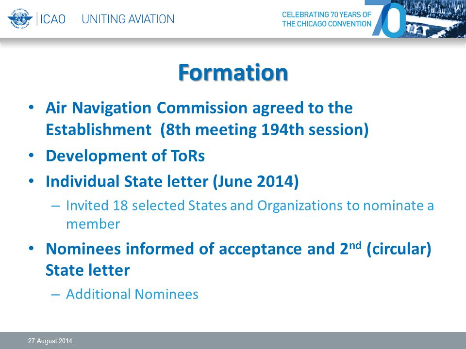 Formation Air Navigation Commission agreed to the Establishment (8th meeting 194th session) Development of ToRs Individual State letter (June 2014) – Invited 18 selected States and Organizations to nominate a member Nominees informed of acceptance and 2 nd (circular) State letter – Additional Nominees 27 August 2014