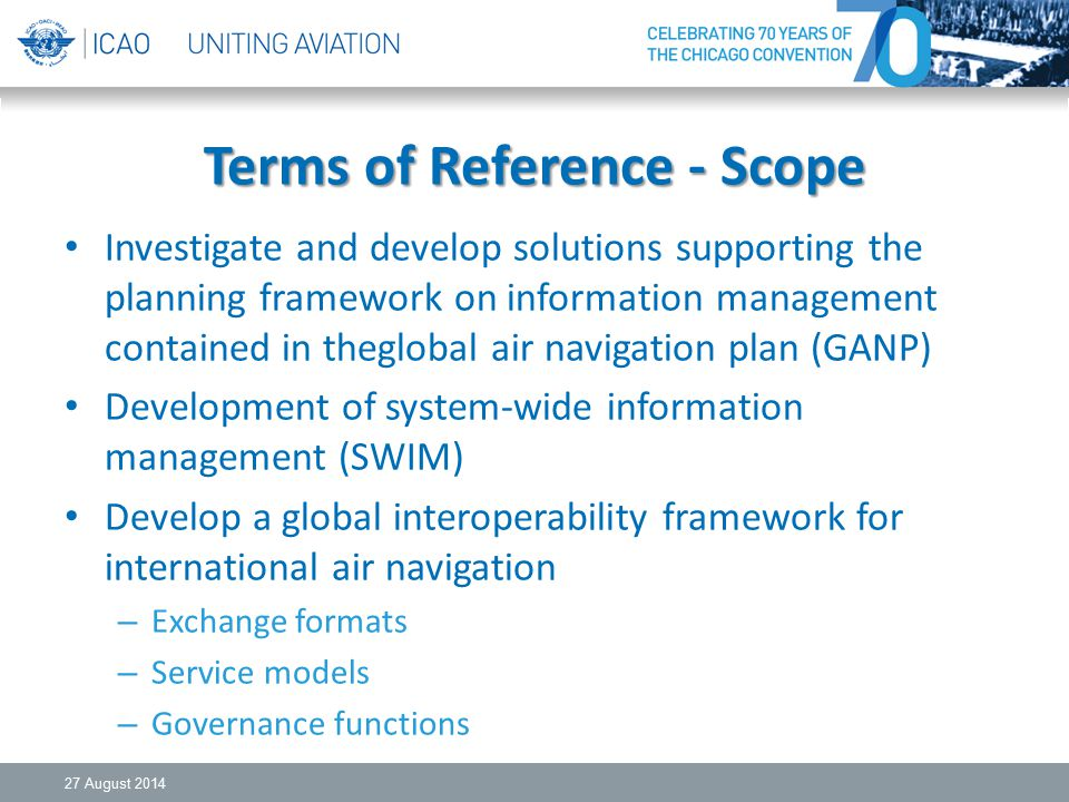 Terms of Reference - Scope Investigate and develop solutions supporting the planning framework on information management contained in theglobal air navigation plan (GANP) Development of system-wide information management (SWIM) Develop a global interoperability framework for international air navigation – Exchange formats – Service models – Governance functions 27 August 2014
