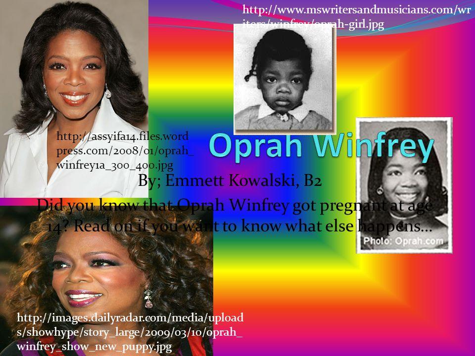 By; Emmett Kowalski, B2 Did you know that Oprah Winfrey got pregnant at age 14.